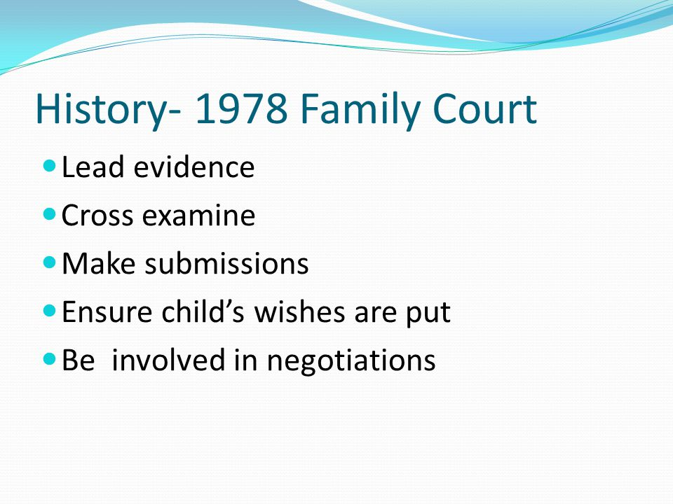 History- 1978 Family Court Lead evidence Cross examine Make submissions Ensure child's wishes are put Be involved in negotiations