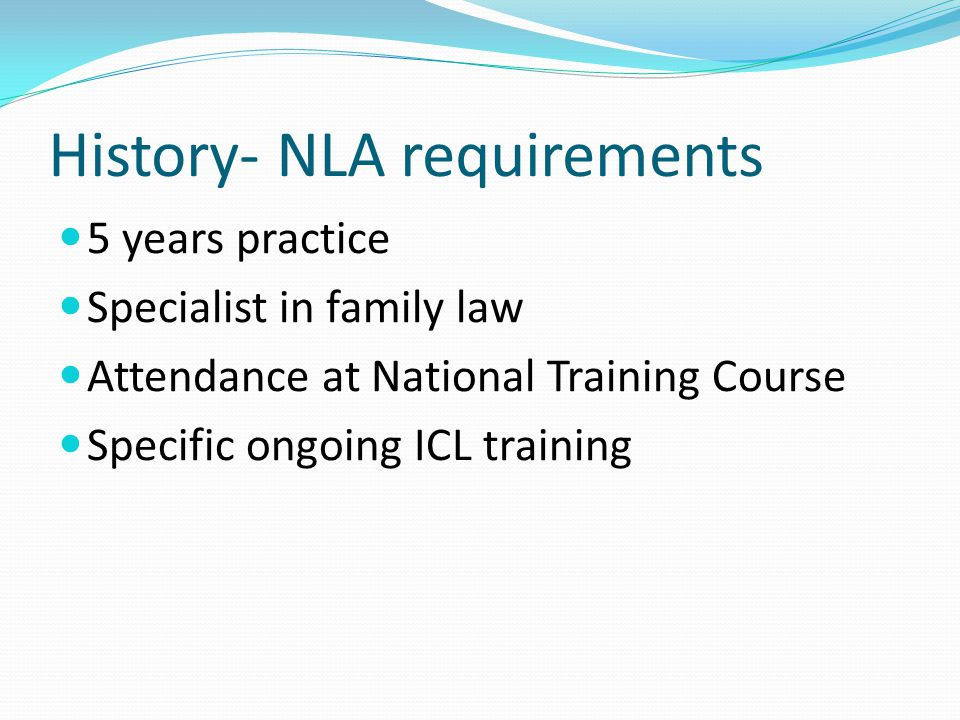 History- NLA requirements 5 years practice Specialist in family law Attendance at National Training Course Specific ongoing ICL training
