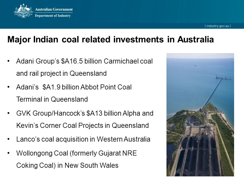Adani Group's $A16.5 billion Carmichael coal and rail project in Queensland Adani's $A1.9 billion Abbot Point Coal Terminal in Queensland GVK Group/Hancock's $A13 billion Alpha and Kevin's Corner Coal Projects in Queensland Lanco's coal acquisition in Western Australia Wollongong Coal (formerly Gujarat NRE Coking Coal) in New South Wales Major Indian coal related investments in Australia