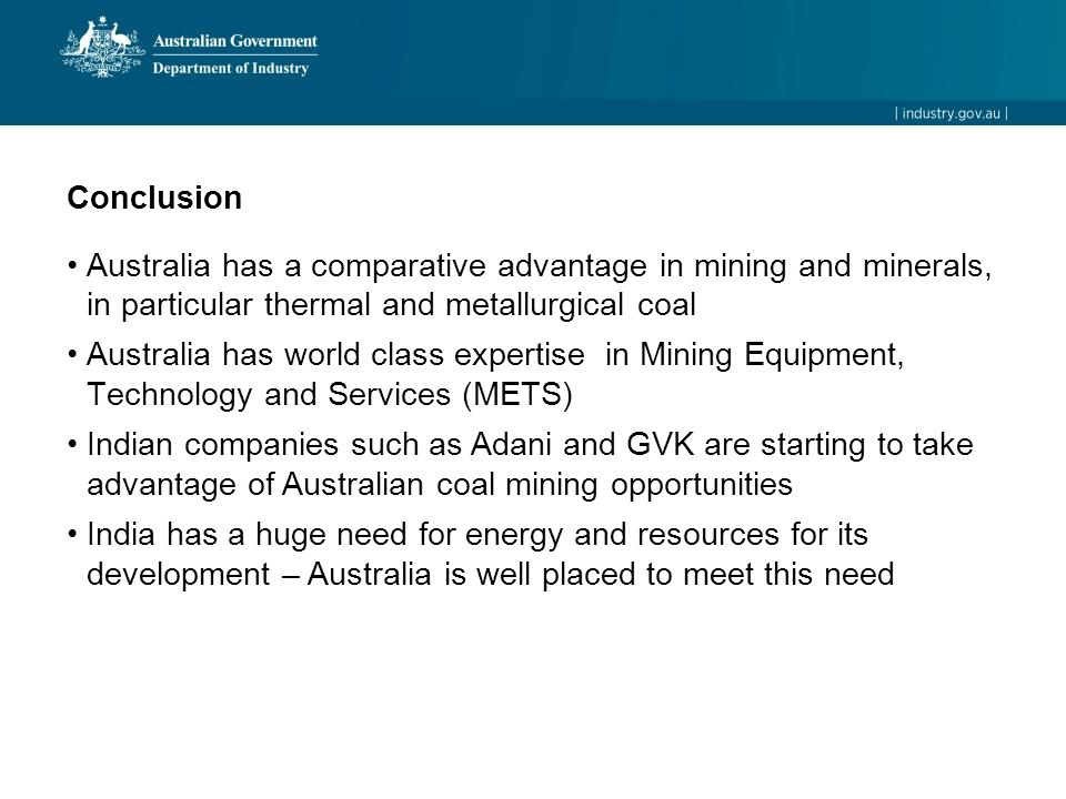 Conclusion Australia has a comparative advantage in mining and minerals, in particular thermal and metallurgical coal Australia has world class expertise in Mining Equipment, Technology and Services (METS) Indian companies such as Adani and GVK are starting to take advantage of Australian coal mining opportunities India has a huge need for energy and resources for its development – Australia is well placed to meet this need