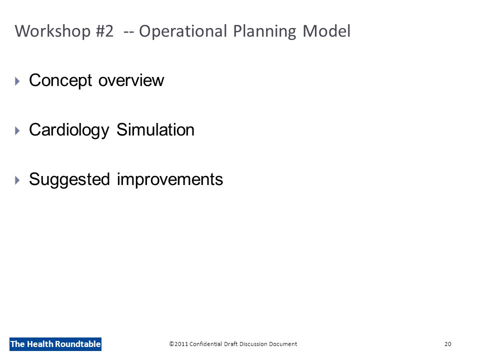 The Health Roundtable Workshop #2 -- Operational Planning Model  Concept overview  Cardiology Simulation  Suggested improvements ©2011 Confidential Draft Discussion Document20