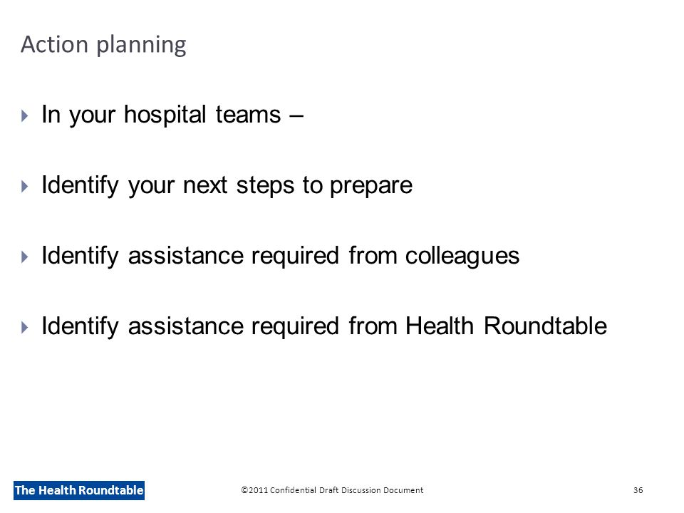 The Health Roundtable Action planning  In your hospital teams –  Identify your next steps to prepare  Identify assistance required from colleagues  Identify assistance required from Health Roundtable ©2011 Confidential Draft Discussion Document36