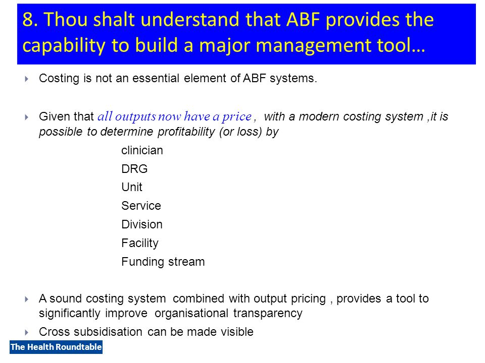 The Health Roundtable  Costing is not an essential element of ABF systems.