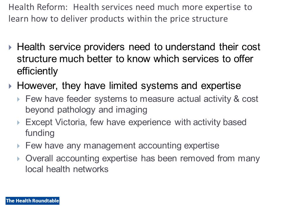 The Health Roundtable Health Reform: Health services need much more expertise to learn how to deliver products within the price structure  Health service providers need to understand their cost structure much better to know which services to offer efficiently  However, they have limited systems and expertise  Few have feeder systems to measure actual activity & cost beyond pathology and imaging  Except Victoria, few have experience with activity based funding  Few have any management accounting expertise  Overall accounting expertise has been removed from many local health networks