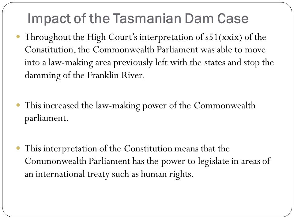 Impact of the Tasmanian Dam Case Throughout the High Court's interpretation of s51(xxix) of the Constitution, the Commonwealth Parliament was able to move into a law-making area previously left with the states and stop the damming of the Franklin River.