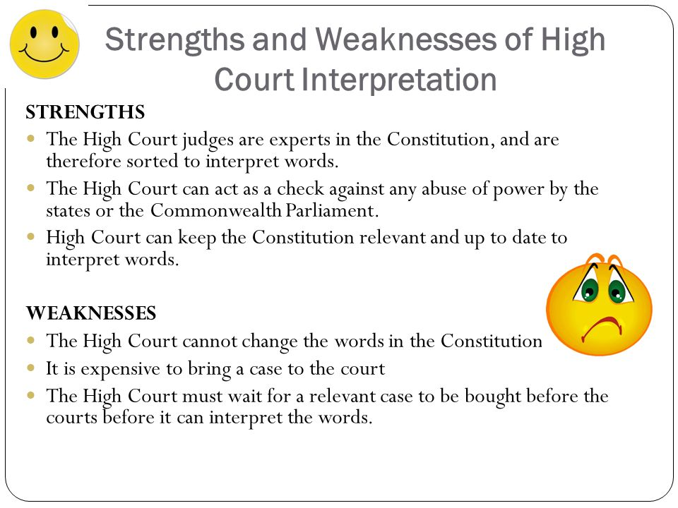Strengths and Weaknesses of High Court Interpretation STRENGTHS The High Court judges are experts in the Constitution, and are therefore sorted to interpret words.