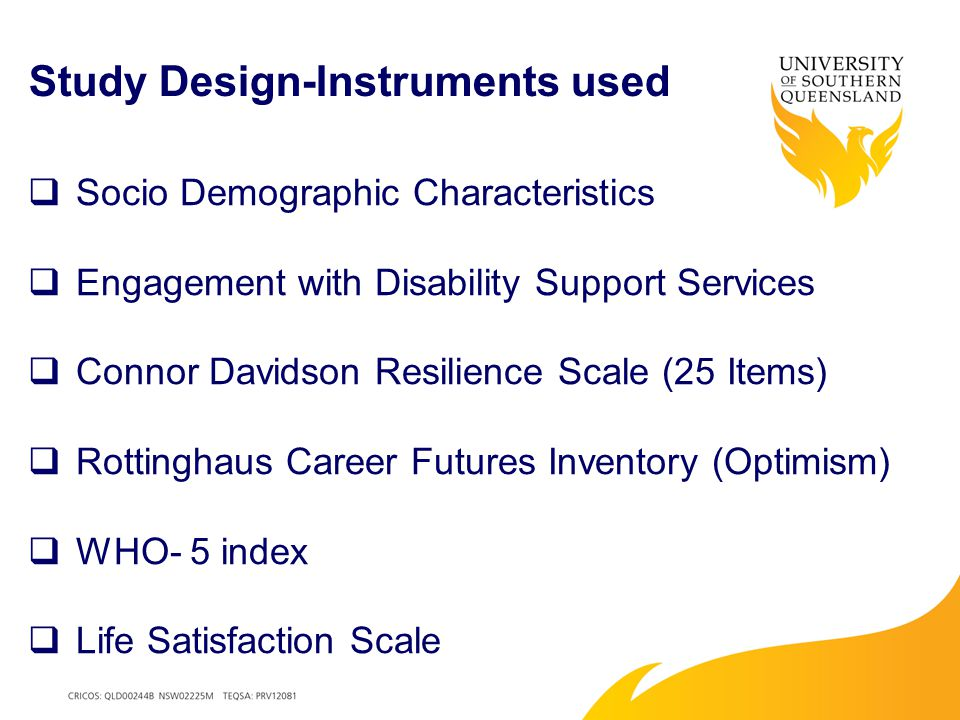 Study Design-Instruments used  Socio Demographic Characteristics  Engagement with Disability Support Services  Connor Davidson Resilience Scale (25 Items)  Rottinghaus Career Futures Inventory (Optimism)  WHO- 5 index  Life Satisfaction Scale
