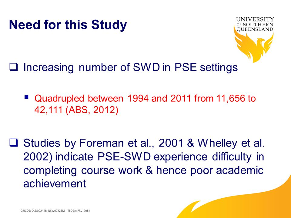 Need for this Study  Increasing number of SWD in PSE settings  Quadrupled between 1994 and 2011 from 11,656 to 42,111 (ABS, 2012)  Studies by Foreman et al., 2001 & Whelley et al.