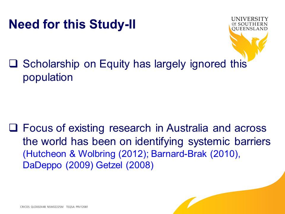 Need for this Study-II  Scholarship on Equity has largely ignored this population  Focus of existing research in Australia and across the world has been on identifying systemic barriers (Hutcheon & Wolbring (2012); Barnard-Brak (2010), DaDeppo (2009) Getzel (2008)