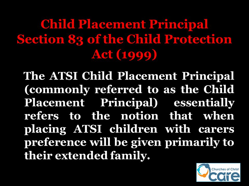 Child Placement Principal Section 83 of the Child Protection Act (1999) The ATSI Child Placement Principal (commonly referred to as the Child Placemen