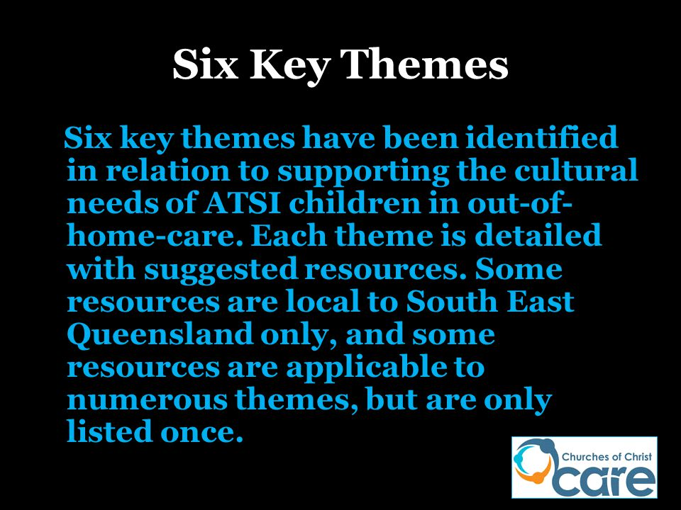 Six Key Themes Six key themes have been identified in relation to supporting the cultural needs of ATSI children in out-of- home-care. Each theme is d