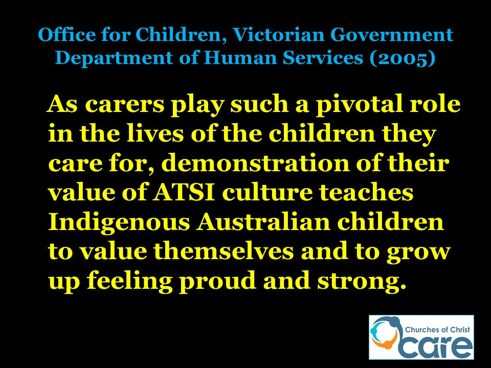 Office for Children, Victorian Government Department of Human Services (2005) As carers play such a pivotal role in the lives of the children they car