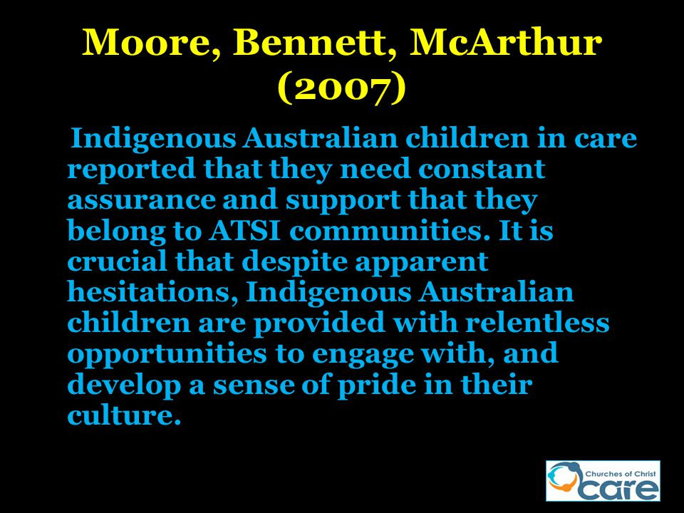 Moore, Bennett, McArthur (2007) Indigenous Australian children in care reported that they need constant assurance and support that they belong to ATSI