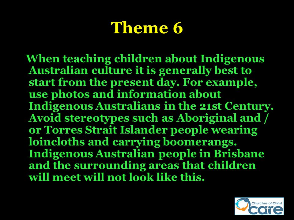 Theme 6 When teaching children about Indigenous Australian culture it is generally best to start from the present day. For example, use photos and inf