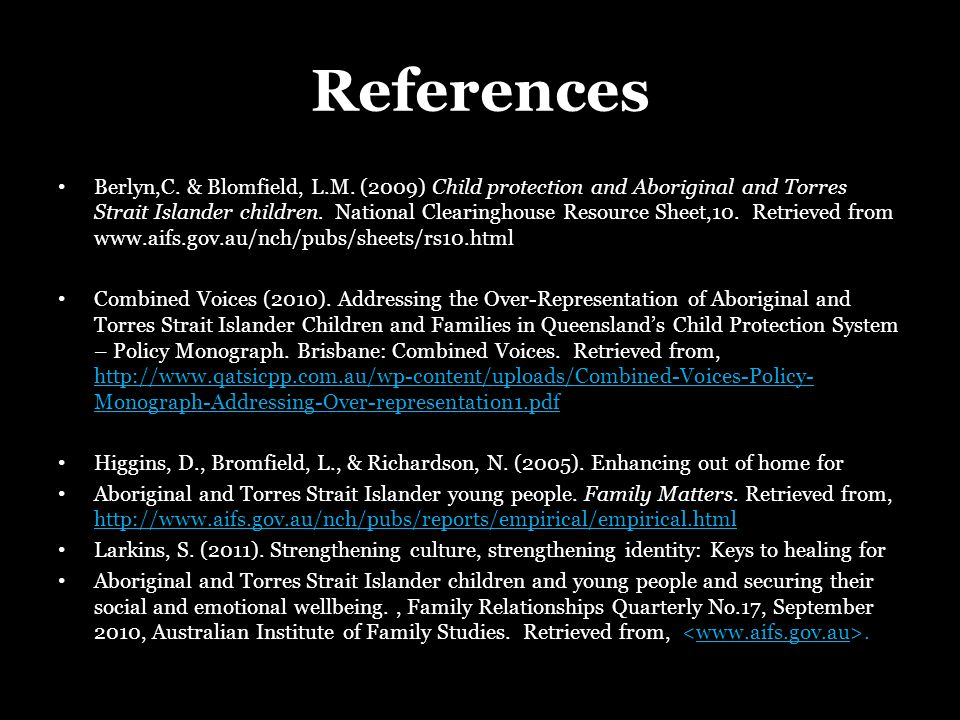 References Berlyn,C. & Blomfield, L.M. (2009) Child protection and Aboriginal and Torres Strait Islander children. National Clearinghouse Resource She