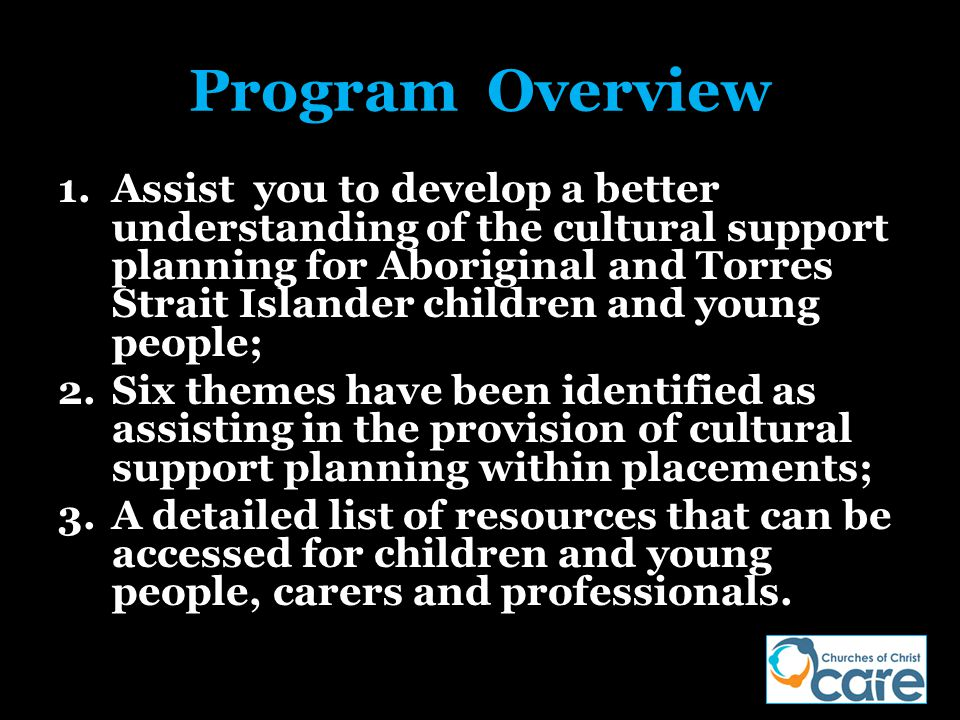 Program Overview 1.Assist you to develop a better understanding of the cultural support planning for Aboriginal and Torres Strait Islander children an
