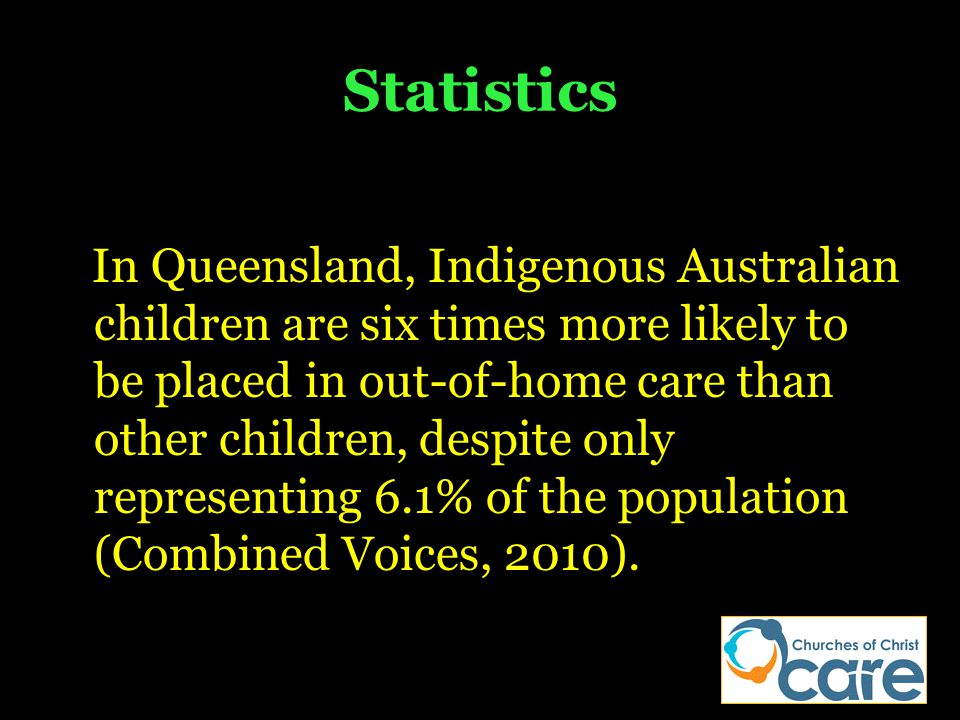 Statistics In Queensland, Indigenous Australian children are six times more likely to be placed in out-of-home care than other children, despite only