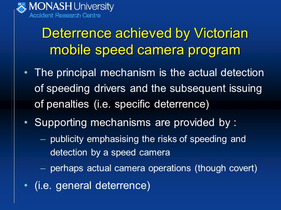 Deterrence achieved by Victorian mobile speed camera program The principal mechanism is the actual detection of speeding drivers and the subsequent issuing of penalties (i.e.