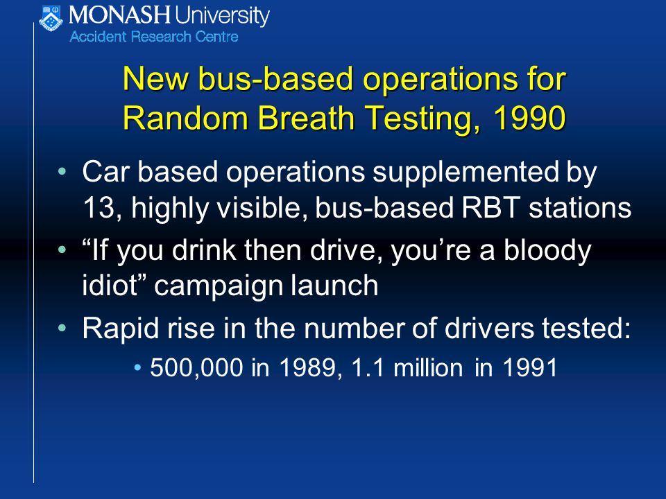 New bus-based operations for Random Breath Testing, 1990 Car based operations supplemented by 13, highly visible, bus-based RBT stations If you drink then drive, you're a bloody idiot campaign launch Rapid rise in the number of drivers tested: 500,000 in 1989, 1.1 million in 1991