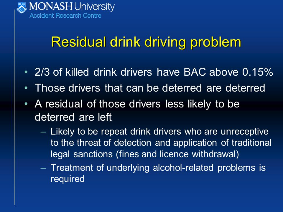 Residual drink driving problem 2/3 of killed drink drivers have BAC above 0.15% Those drivers that can be deterred are deterred A residual of those drivers less likely to be deterred are left –Likely to be repeat drink drivers who are unreceptive to the threat of detection and application of traditional legal sanctions (fines and licence withdrawal) –Treatment of underlying alcohol-related problems is required