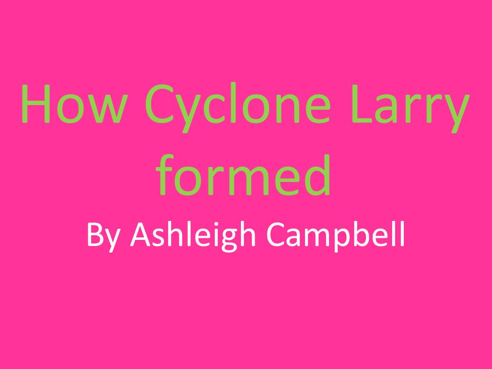 How Cyclone Larry formed By Ashleigh Campbell