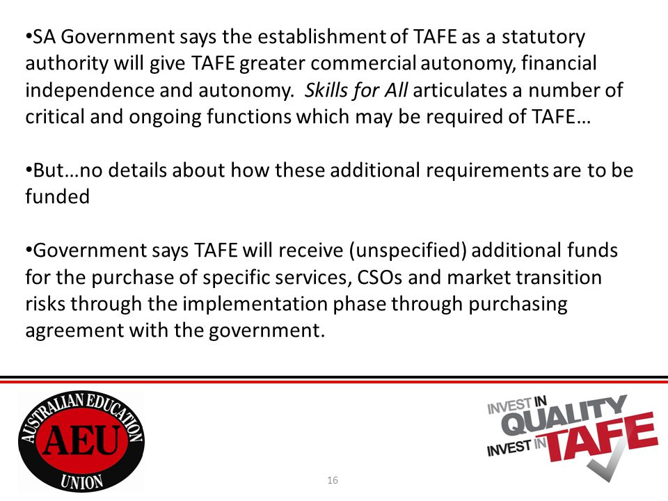 16 SA Government says the establishment of TAFE as a statutory authority will give TAFE greater commercial autonomy, financial independence and autonomy.