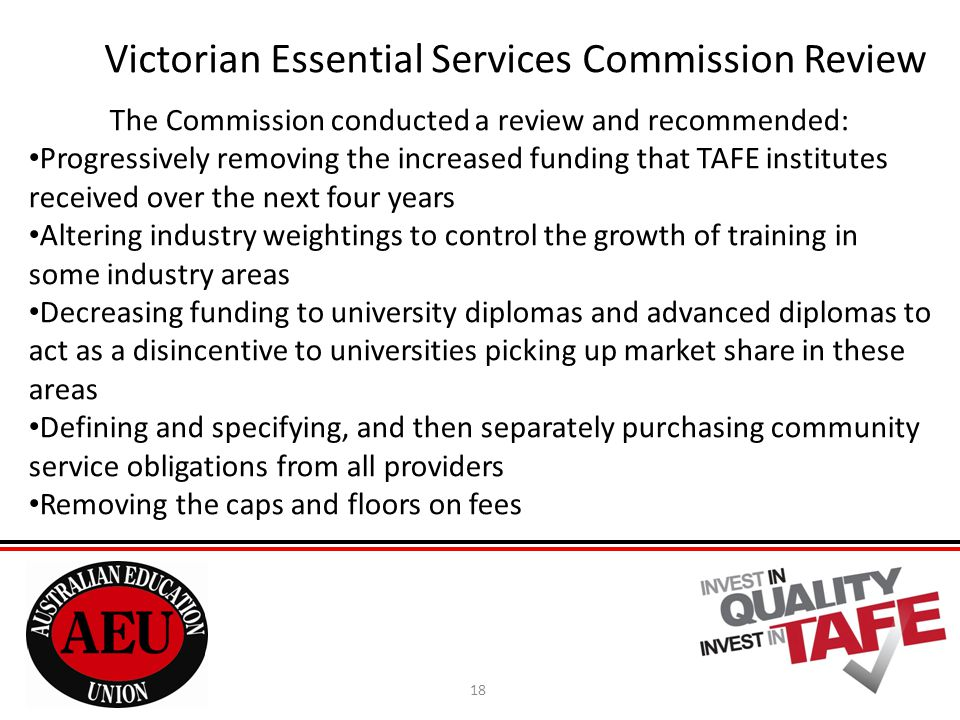 18 Victorian Essential Services Commission Review The Commission conducted a review and recommended: Progressively removing the increased funding that TAFE institutes received over the next four years Altering industry weightings to control the growth of training in some industry areas Decreasing funding to university diplomas and advanced diplomas to act as a disincentive to universities picking up market share in these areas Defining and specifying, and then separately purchasing community service obligations from all providers Removing the caps and floors on fees