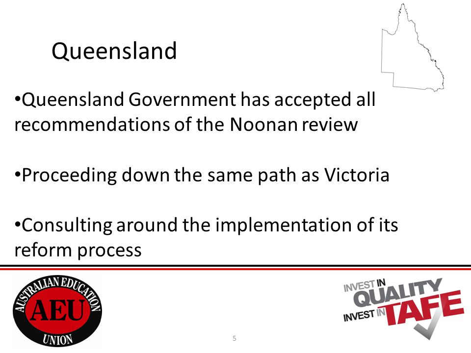 5 Queensland Queensland Government has accepted all recommendations of the Noonan review Proceeding down the same path as Victoria Consulting around the implementation of its reform process