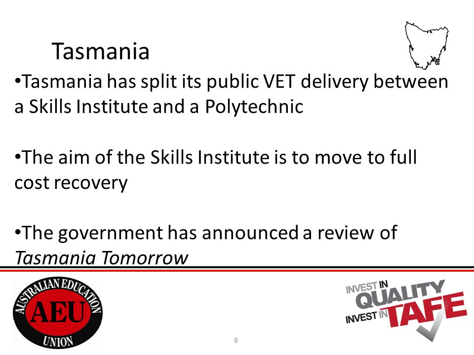 8 Tasmania Tasmania has split its public VET delivery between a Skills Institute and a Polytechnic The aim of the Skills Institute is to move to full cost recovery The government has announced a review of Tasmania Tomorrow