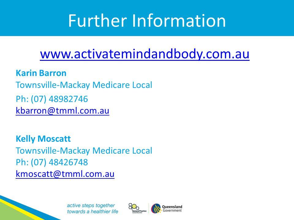 Further Information www.activatemindandbody.com.au Karin Barron Townsville-Mackay Medicare Local Ph: (07) 48982746 kbarron@tmml.com.au kbarron@tmml.co