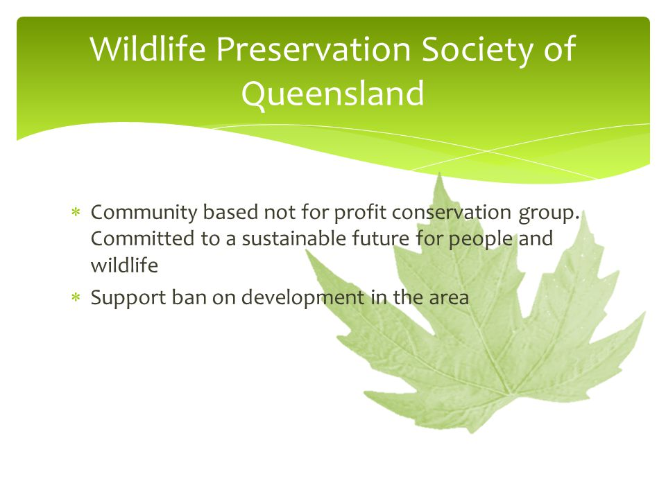  Community based not for profit conservation group. Committed to a sustainable future for people and wildlife  Support ban on development in the are