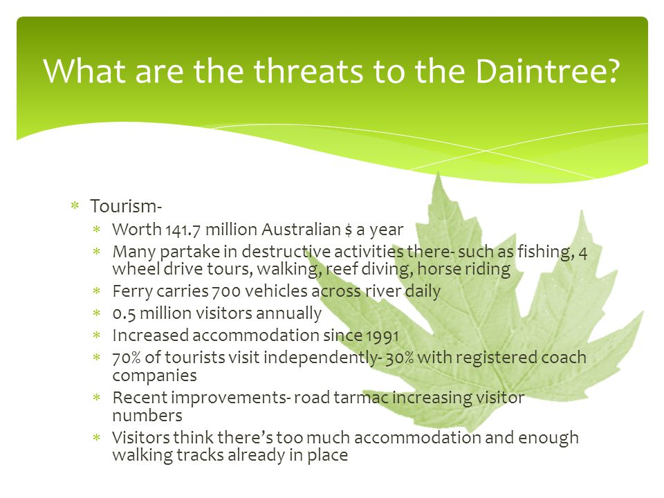  Tourism-  Worth 141.7 million Australian $ a year  Many partake in destructive activities there- such as fishing, 4 wheel drive tours, walking, reef diving, horse riding  Ferry carries 700 vehicles across river daily  0.5 million visitors annually  Increased accommodation since 1991  70% of tourists visit independently- 30% with registered coach companies  Recent improvements- road tarmac increasing visitor numbers  Visitors think there's too much accommodation and enough walking tracks already in place What are the threats to the Daintree?