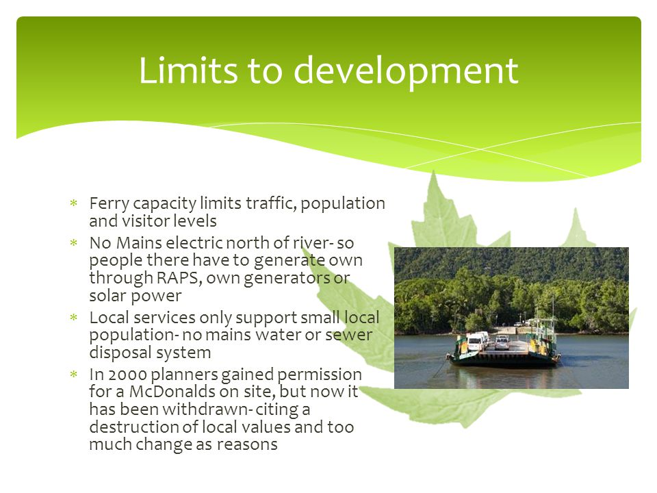  Ferry capacity limits traffic, population and visitor levels  No Mains electric north of river- so people there have to generate own through RAPS, own generators or solar power  Local services only support small local population- no mains water or sewer disposal system  In 2000 planners gained permission for a McDonalds on site, but now it has been withdrawn- citing a destruction of local values and too much change as reasons Limits to development