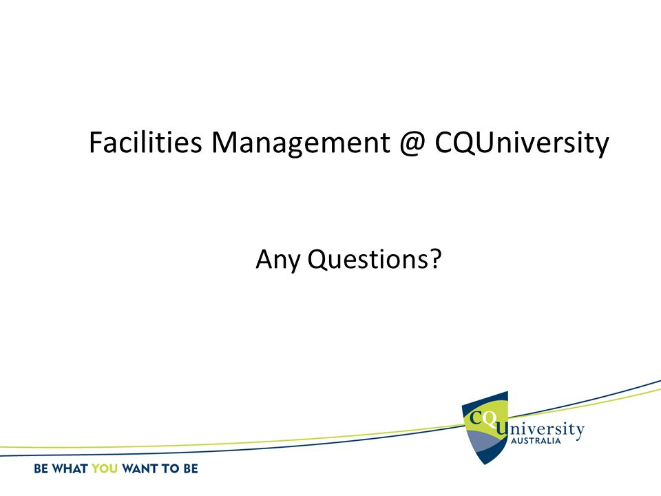Facilities Management @ CQUniversity Any Questions?