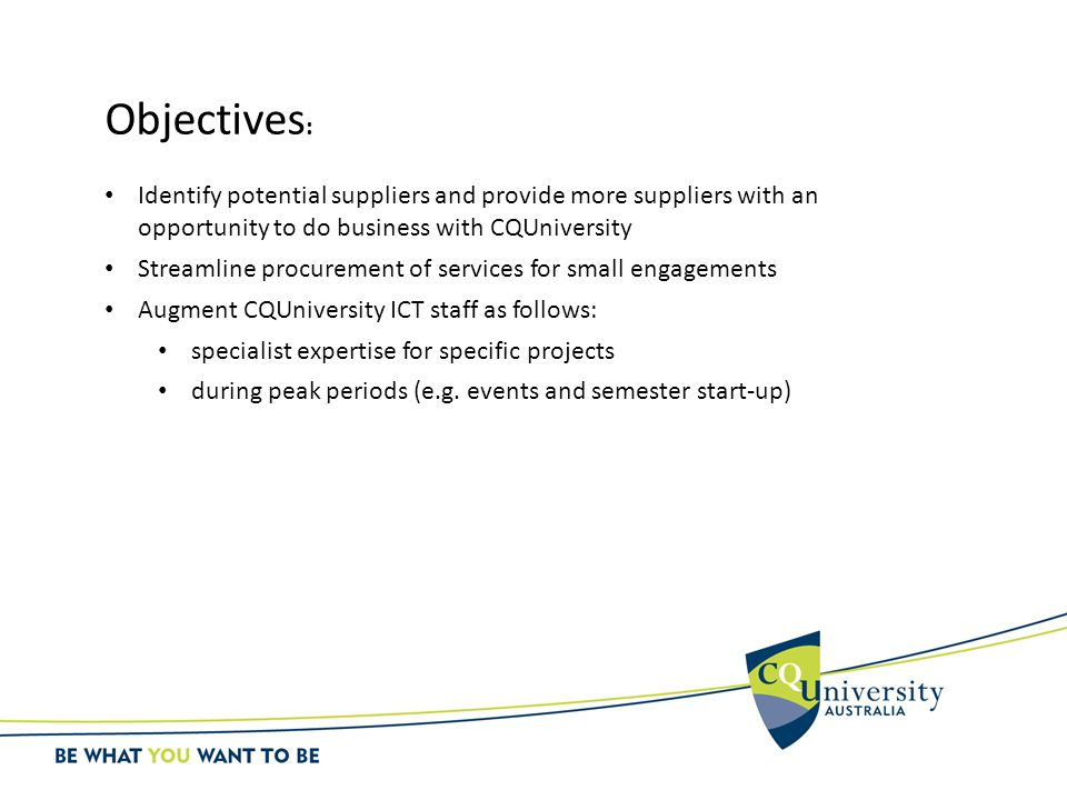 Objectives : Identify potential suppliers and provide more suppliers with an opportunity to do business with CQUniversity Streamline procurement of se
