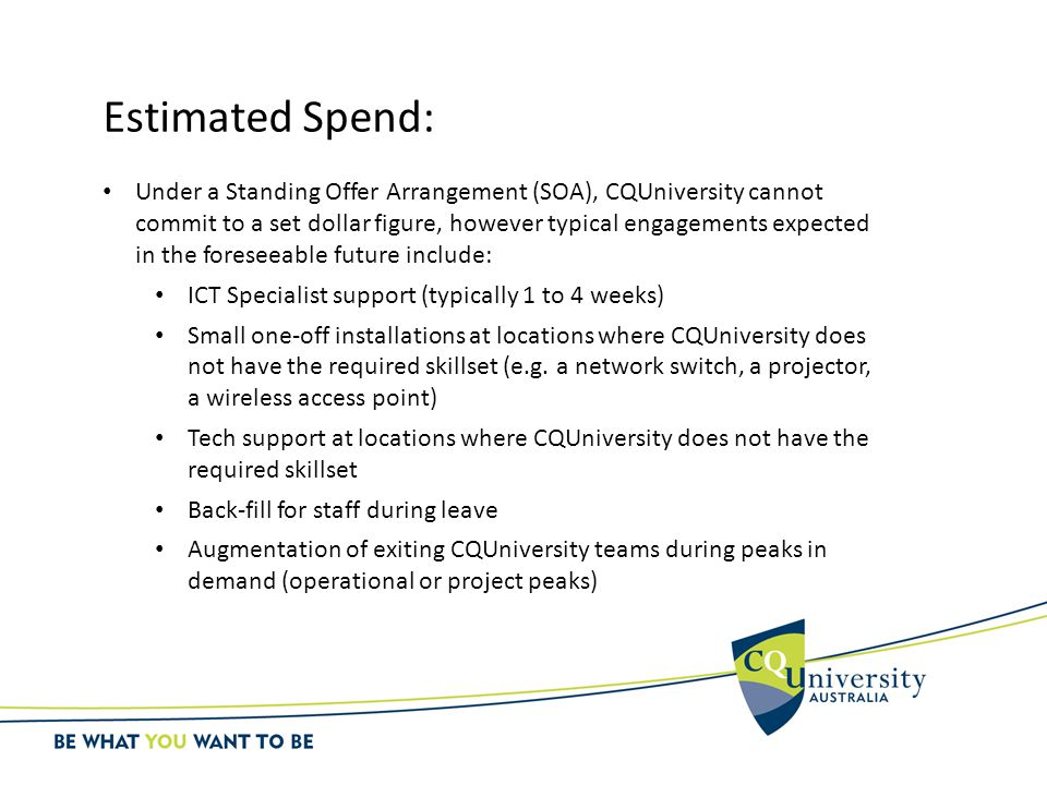 Estimated Spend: Under a Standing Offer Arrangement (SOA), CQUniversity cannot commit to a set dollar figure, however typical engagements expected in the foreseeable future include: ICT Specialist support (typically 1 to 4 weeks) Small one-off installations at locations where CQUniversity does not have the required skillset (e.g.