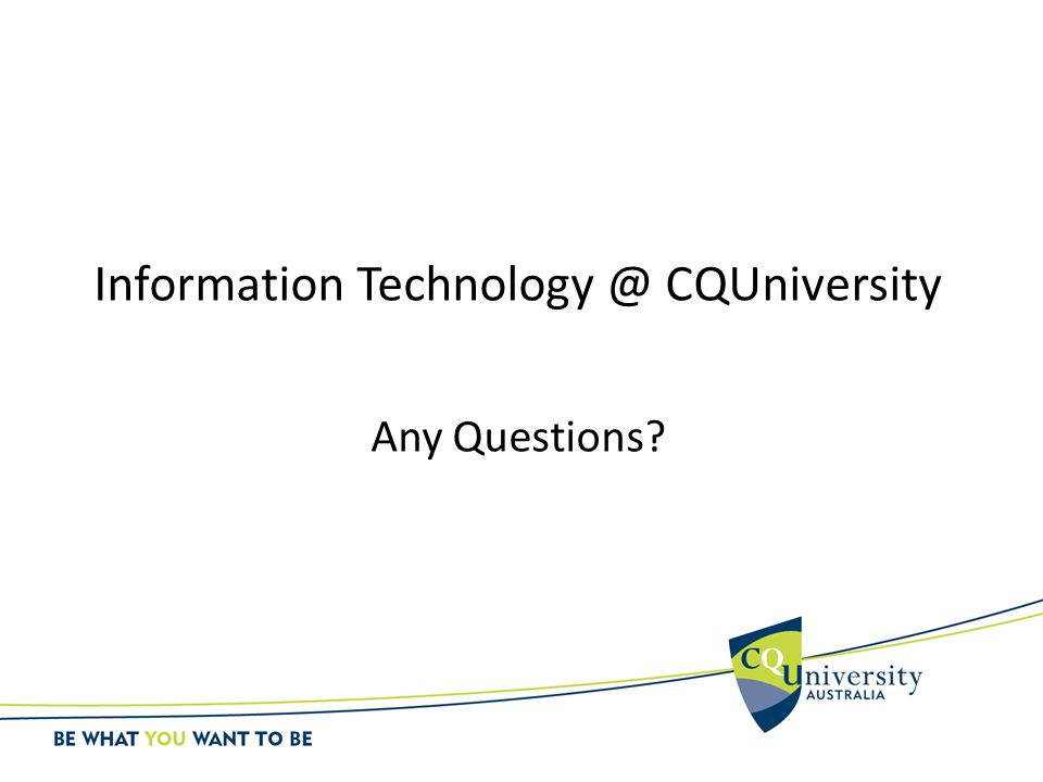 Information Technology @ CQUniversity Any Questions?