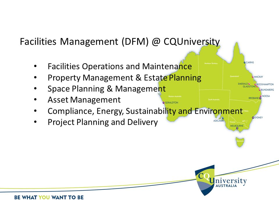 Facilities Management (DFM) @ CQUniversity Facilities Operations and Maintenance Property Management & Estate Planning Space Planning & Management Asset Management Compliance, Energy, Sustainability and Environment Project Planning and Delivery