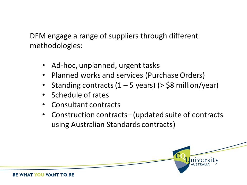 DFM engage a range of suppliers through different methodologies: Ad-hoc, unplanned, urgent tasks Planned works and services (Purchase Orders) Standing contracts (1 – 5 years) (> $8 million/year) Schedule of rates Consultant contracts Construction contracts– (updated suite of contracts using Australian Standards contracts)