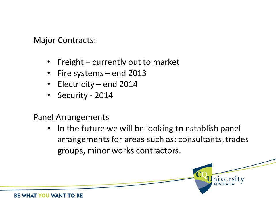 Major Contracts: Freight – currently out to market Fire systems – end 2013 Electricity – end 2014 Security - 2014 Panel Arrangements In the future we will be looking to establish panel arrangements for areas such as: consultants, trades groups, minor works contractors.