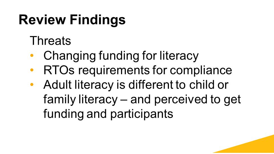 Review Findings Threats Changing funding for literacy RTOs requirements for compliance Adult literacy is different to child or family literacy – and p