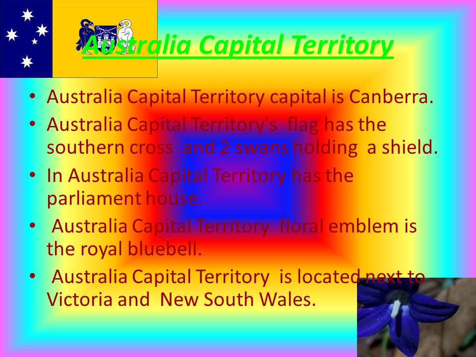 Australia Capital Territory Australia Capital Territory capital is Canberra. Australia Capital Territory's flag has the southern cross and 2 swans hol