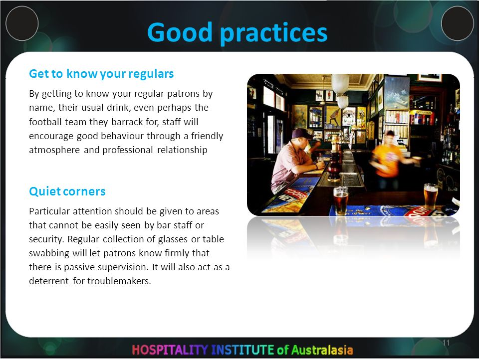 Good practices Get to know your regulars By getting to know your regular patrons by name, their usual drink, even perhaps the football team they barrack for, staff will encourage good behaviour through a friendly atmosphere and professional relationship Quiet corners Particular attention should be given to areas that cannot be easily seen by bar staff or security.