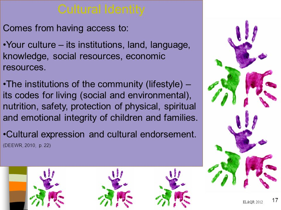 Cultural Identity Comes from having access to: Your culture – its institutions, land, language, knowledge, social resources, economic resources. The i