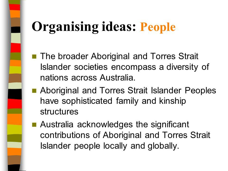 Organising ideas: People The broader Aboriginal and Torres Strait Islander societies encompass a diversity of nations across Australia. Aboriginal and