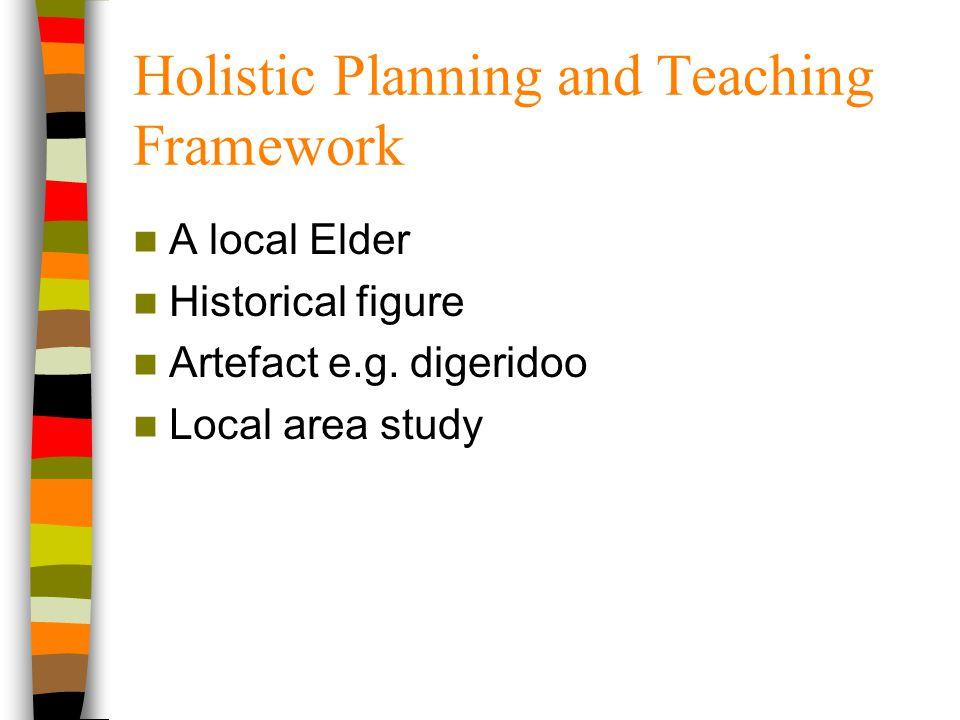 Holistic Planning and Teaching Framework A local Elder Historical figure Artefact e.g. digeridoo Local area study