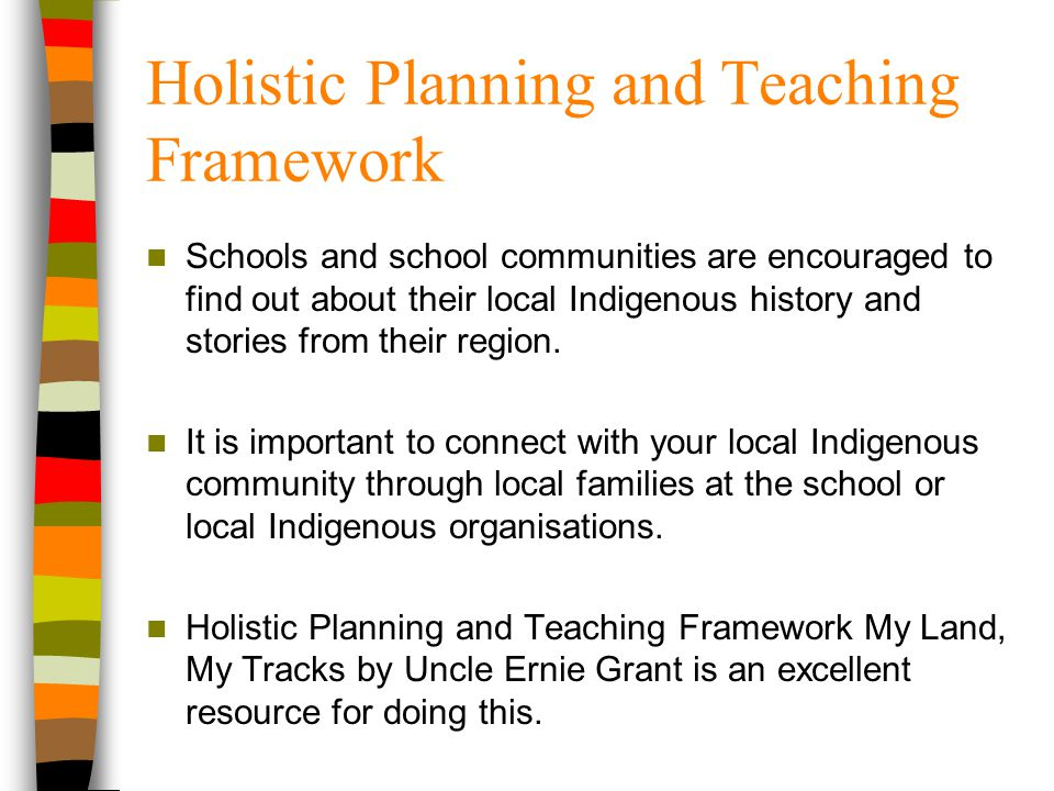 Holistic Planning and Teaching Framework Schools and school communities are encouraged to find out about their local Indigenous history and stories fr