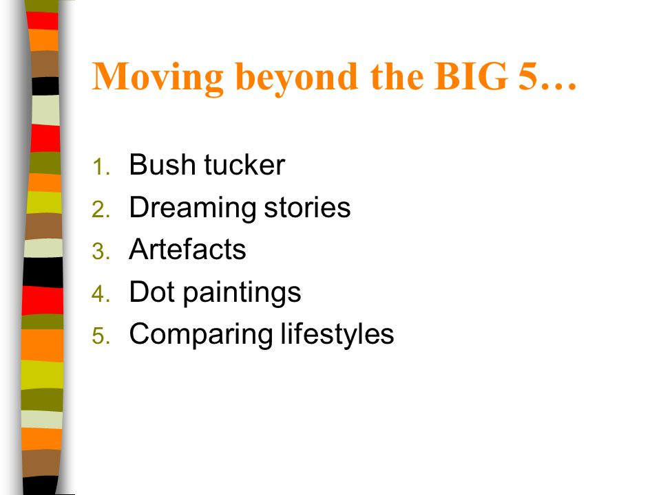 Moving beyond the BIG 5… 1. Bush tucker 2. Dreaming stories 3. Artefacts 4. Dot paintings 5. Comparing lifestyles