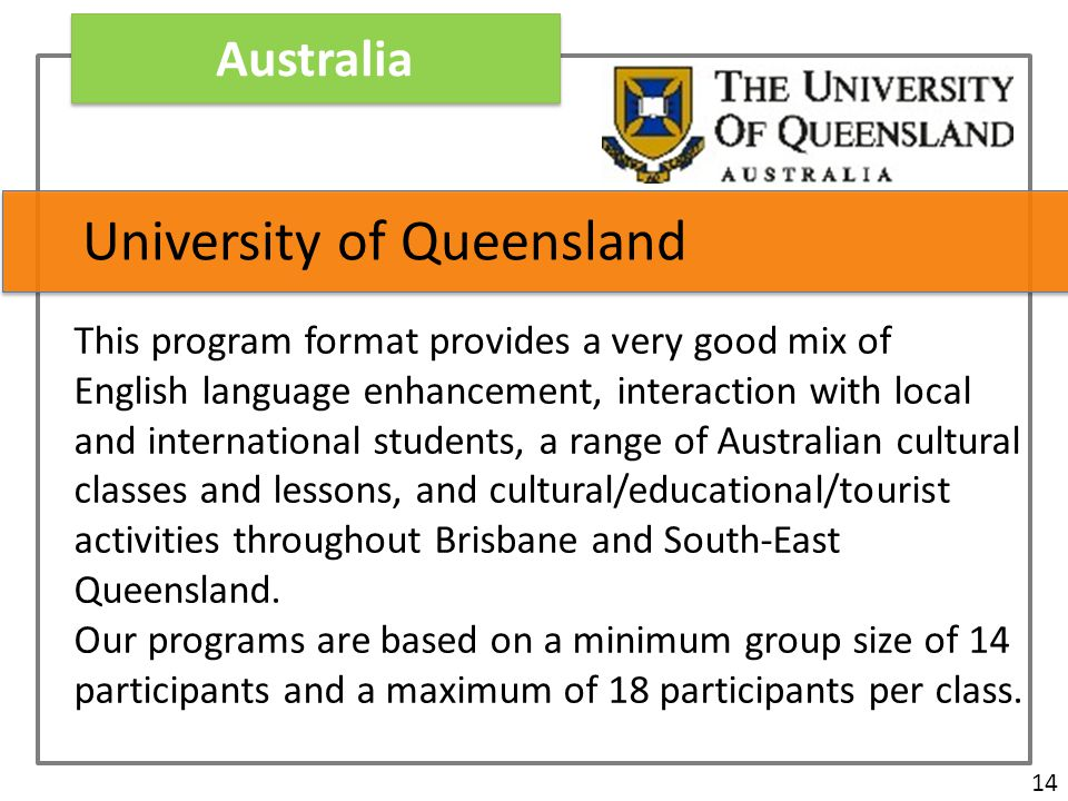 Australia 14 University of Queensland This program format provides a very good mix of English language enhancement, interaction with local and international students, a range of Australian cultural classes and lessons, and cultural/educational/tourist activities throughout Brisbane and South-East Queensland.