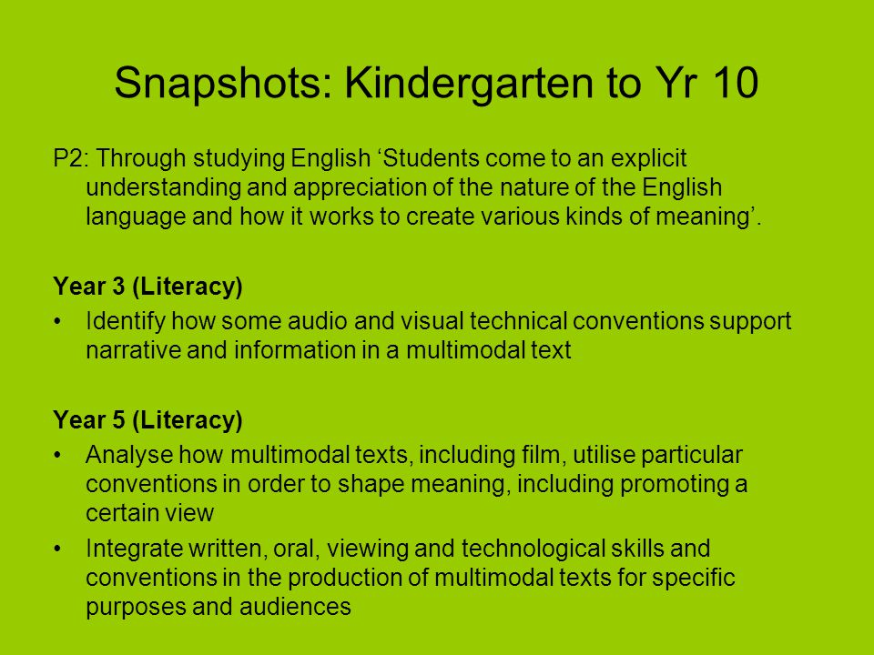 Snapshots: Kindergarten to Yr 10 P2: Through studying English 'Students come to an explicit understanding and appreciation of the nature of the English language and how it works to create various kinds of meaning'.